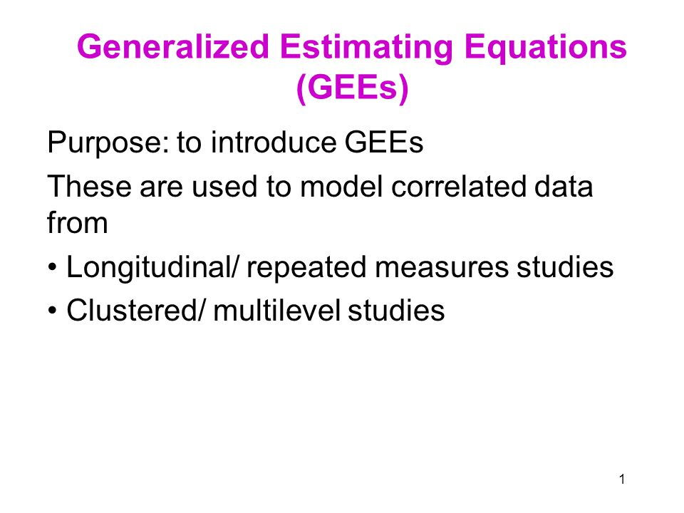 1 Generalized Estimating Equations (GEEs) Purpose: to introduce GEEs These are used to model correlated data from Longitudinal/ repeated measures studies Clustered/ multilevel studies
