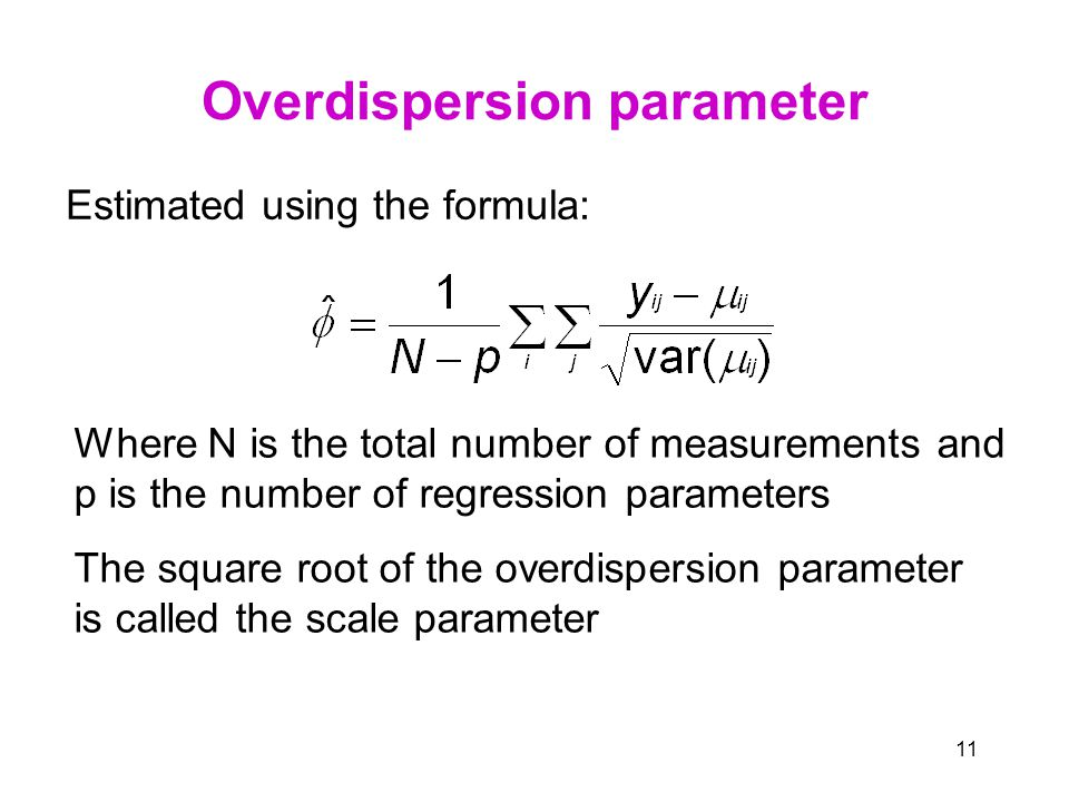 11 Overdispersion parameter Estimated using the formula: Where N is the total number of measurements and p is the number of regression parameters The square root of the overdispersion parameter is called the scale parameter