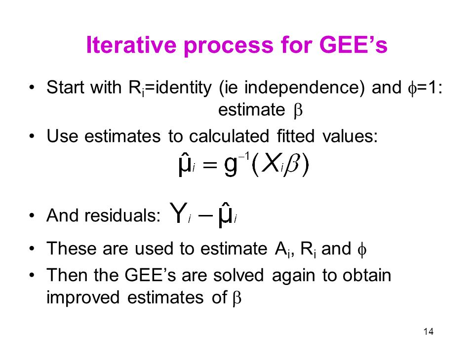 14 Iterative process for GEE's Start with R i =identity (ie independence) and  =1: estimate  Use estimates to calculated fitted values: And residuals: These are used to estimate A i, R i and  Then the GEE's are solved again to obtain improved estimates of 