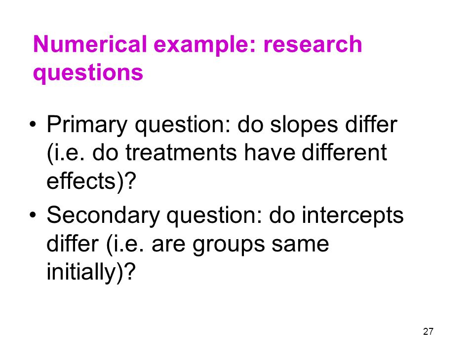 27 Numerical example: research questions Primary question: do slopes differ (i.e.