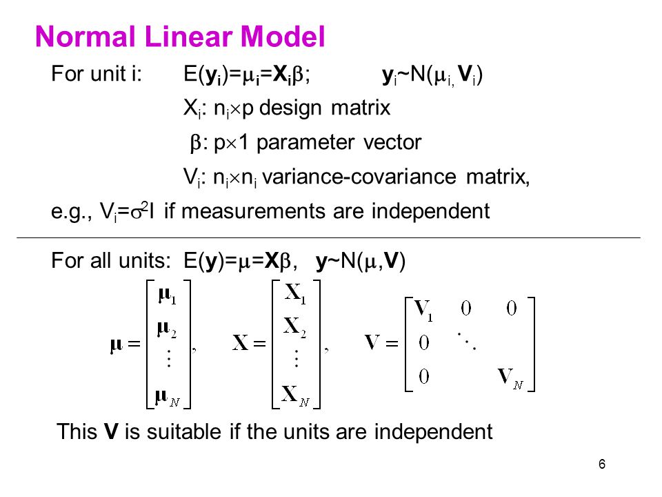 6 Normal Linear Model For all units: E(y)=  =X ,y~N( ,V) This V is suitable if the units are independent For unit i: E(y i )=  i =X i  ;y i ~N(  i, V i ) X i : n i  p design matrix  : p  1 parameter vector V i : n i  n i variance-covariance matrix, e.g., V i =  2 I if measurements are independent