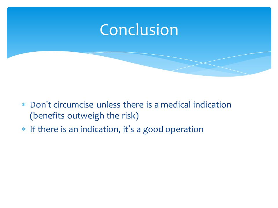  Don ' t circumcise unless there is a medical indication (benefits outweigh the risk)  If there is an indication, it ' s a good operation Conclusion
