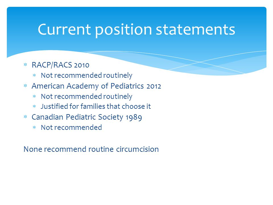  RACP/RACS 2010  Not recommended routinely  American Academy of Pediatrics 2012  Not recommended routinely  Justified for families that choose it