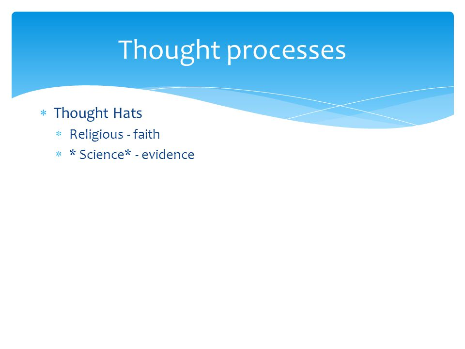  Thought Hats  Religious - faith  * Science* - evidence Thought processes