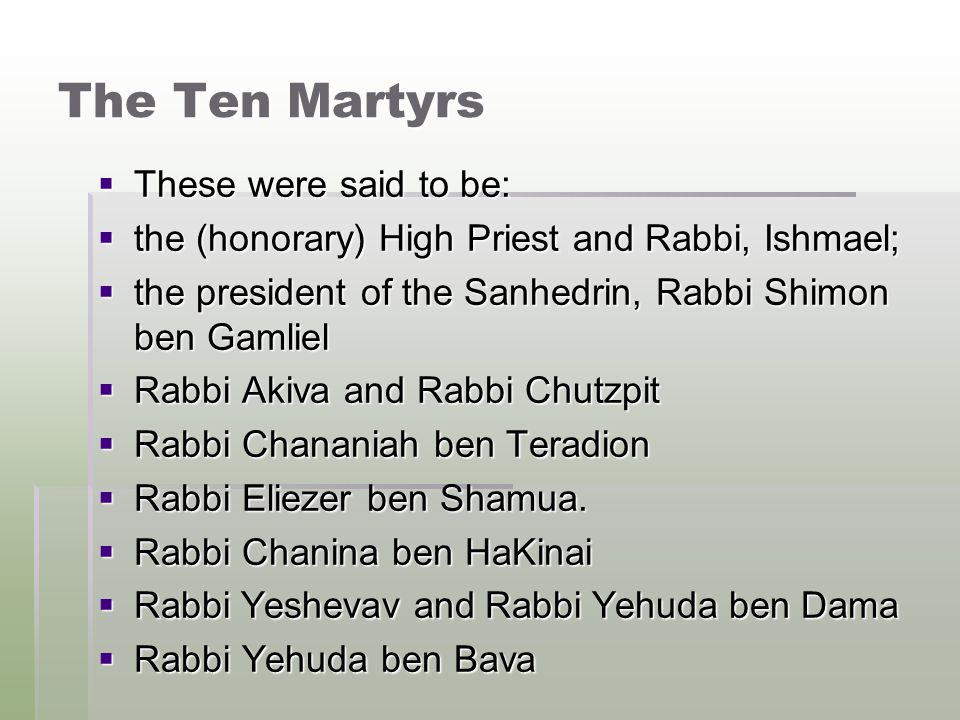 The Ten Martyrs  These were said to be:  the (honorary) High Priest and Rabbi, Ishmael;  the president of the Sanhedrin, Rabbi Shimon ben Gamliel  Rabbi Akiva and Rabbi Chutzpit  Rabbi Chananiah ben Teradion  Rabbi Eliezer ben Shamua.