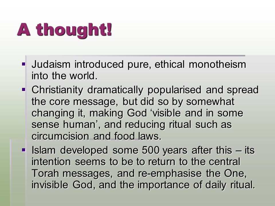 A thought!  Judaism introduced pure, ethical monotheism into the world.  Christianity dramatically popularised and spread the core message, but did