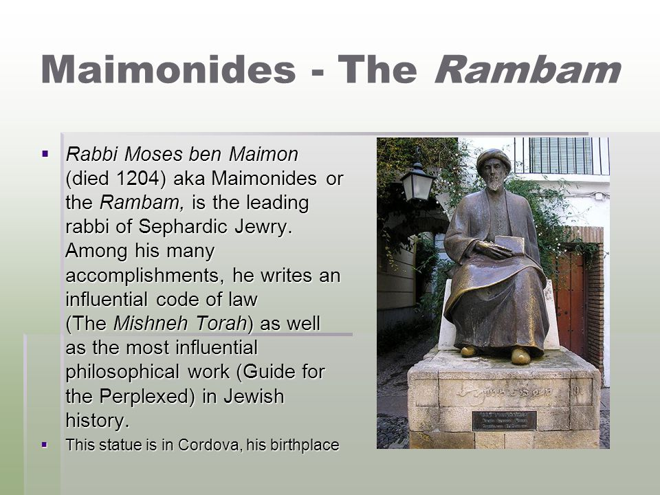 Maimonides - The Rambam  Rabbi Moses ben Maimon (died 1204) aka Maimonides or the Rambam, is the leading rabbi of Sephardic Jewry. Among his many acc