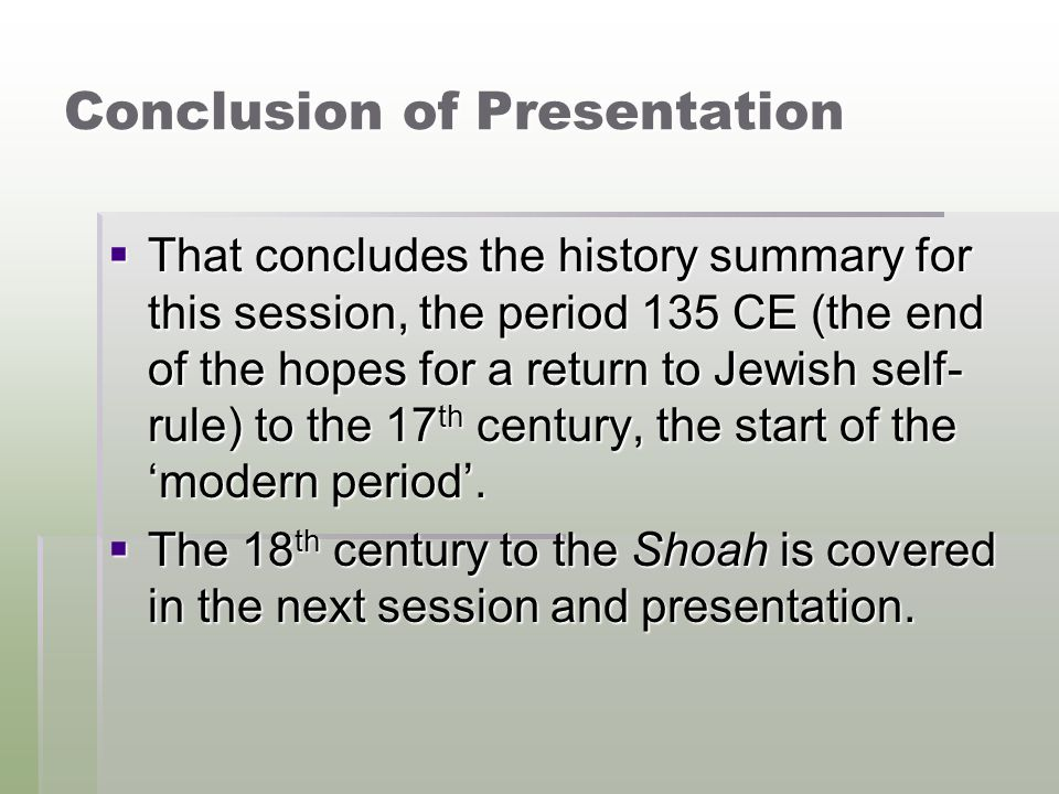 Conclusion of Presentation  That concludes the history summary for this session, the period 135 CE (the end of the hopes for a return to Jewish self-