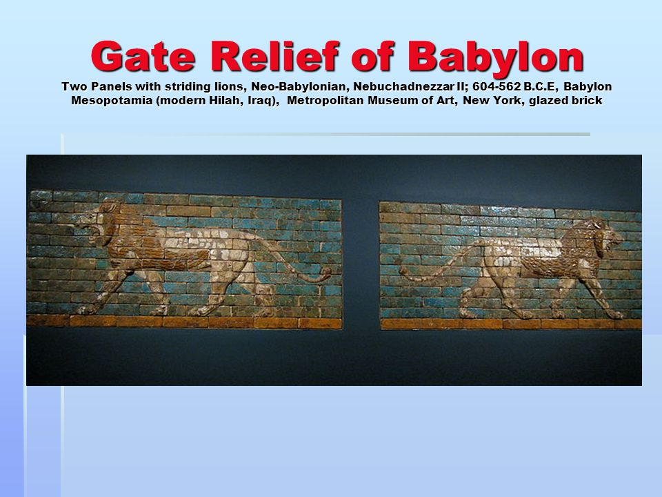 Gate Relief of Babylon Two Panels with striding lions, Neo-Babylonian, Nebuchadnezzar II; 604-562 B.C.E, Babylon Mesopotamia (modern Hilah, Iraq), Metropolitan Museum of Art, New York, glazed brick