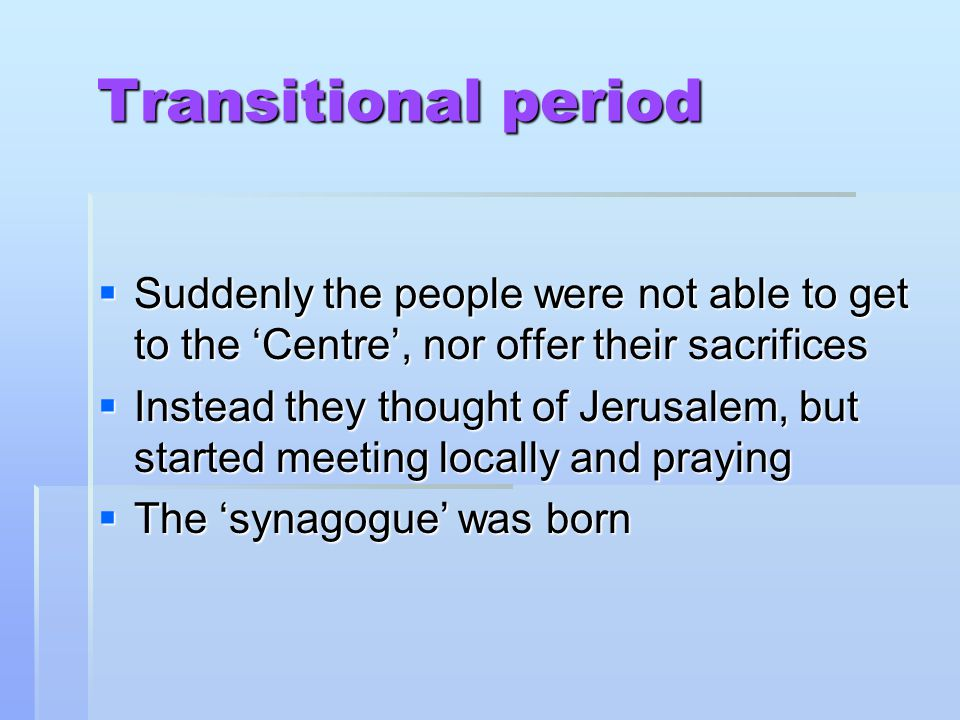 Transitional period Transitional period  Suddenly the people were not able to get to the 'Centre', nor offer their sacrifices  Instead they thought of Jerusalem, but started meeting locally and praying  The 'synagogue' was born