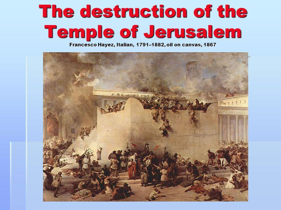The destruction of the Temple of Jerusalem Francesco Hayez, Italian, 1791–1882, oil on canvas, 1867