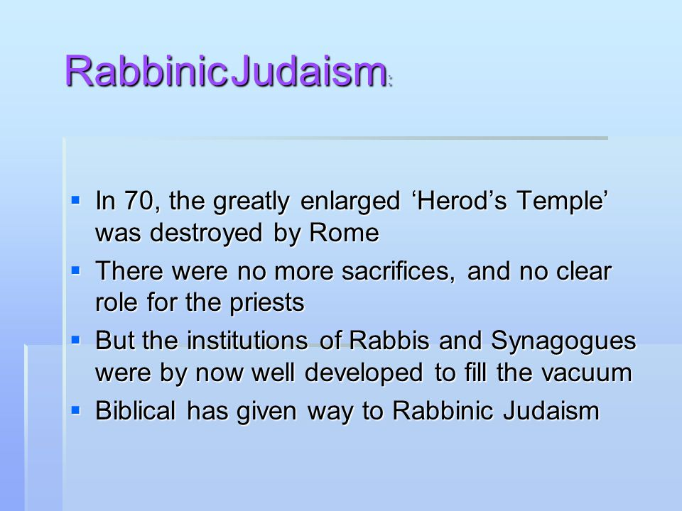 In 70, the greatly enlarged 'Herod's Temple' was destroyed by Rome  There were no more sacrifices, and no clear role for the priests  But the institutions of Rabbis and Synagogues were by now well developed to fill the vacuum  Biblical has given way to Rabbinic Judaism Rabbinic Judaism :
