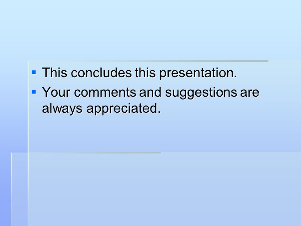  This concludes this presentation.  Your comments and suggestions are always appreciated.