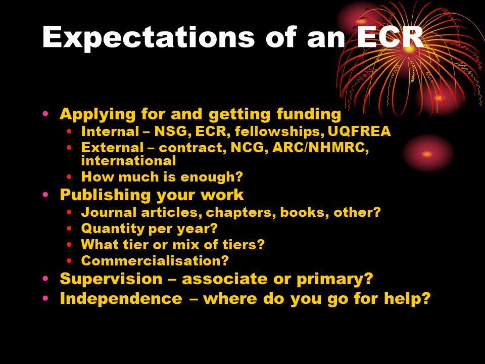 Expectations of an ECR Applying for and getting funding Internal – NSG, ECR, fellowships, UQFREA External – contract, NCG, ARC/NHMRC, international How much is enough.