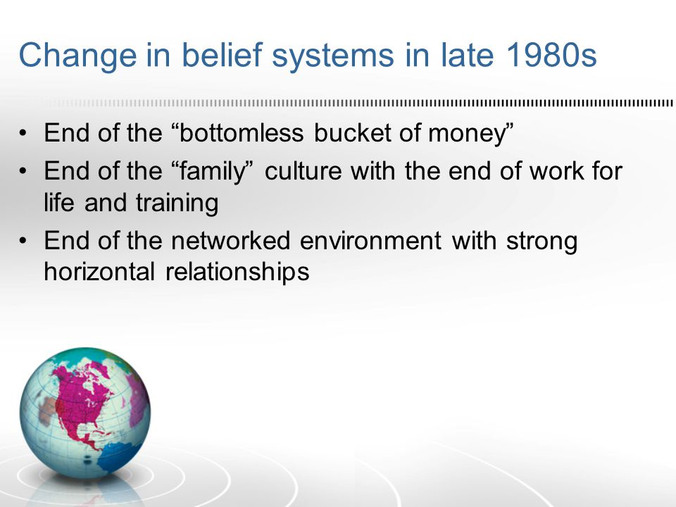 "Change in belief systems in late 1980s End of the ""bottomless bucket of money"" End of the ""family"" culture with the end of work for life and training"