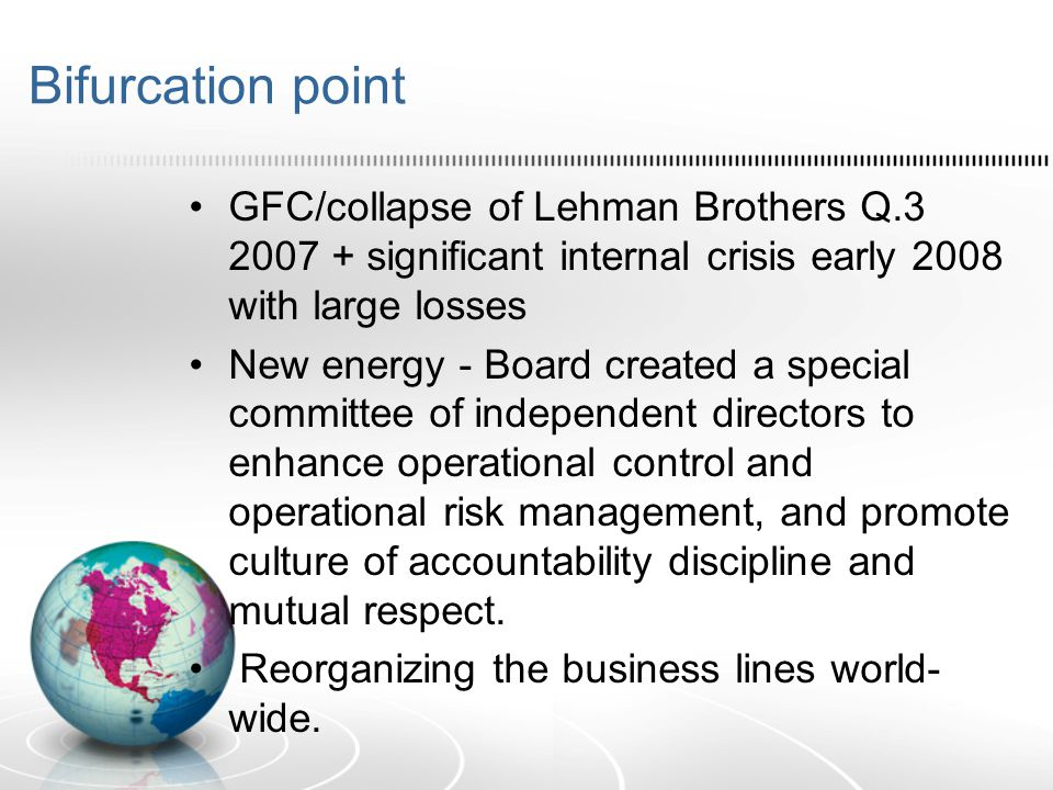 Bifurcation point GFC/collapse of Lehman Brothers Q.3 2007 + significant internal crisis early 2008 with large losses New energy - Board created a spe