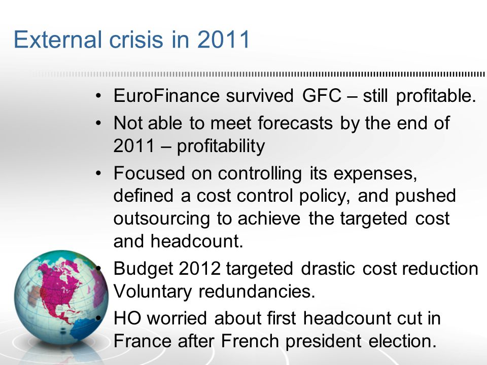External crisis in 2011 EuroFinance survived GFC – still profitable. Not able to meet forecasts by the end of 2011 – profitability Focused on controll
