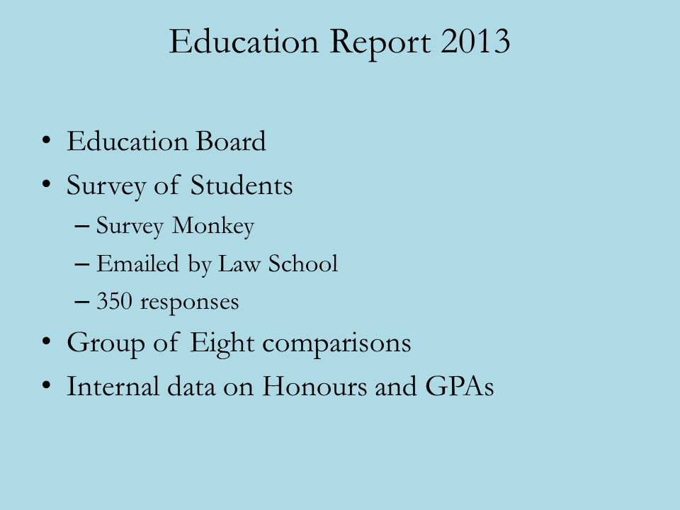 Education Report 2013 Education Board Survey of Students – Survey Monkey – Emailed by Law School – 350 responses Group of Eight comparisons Internal d