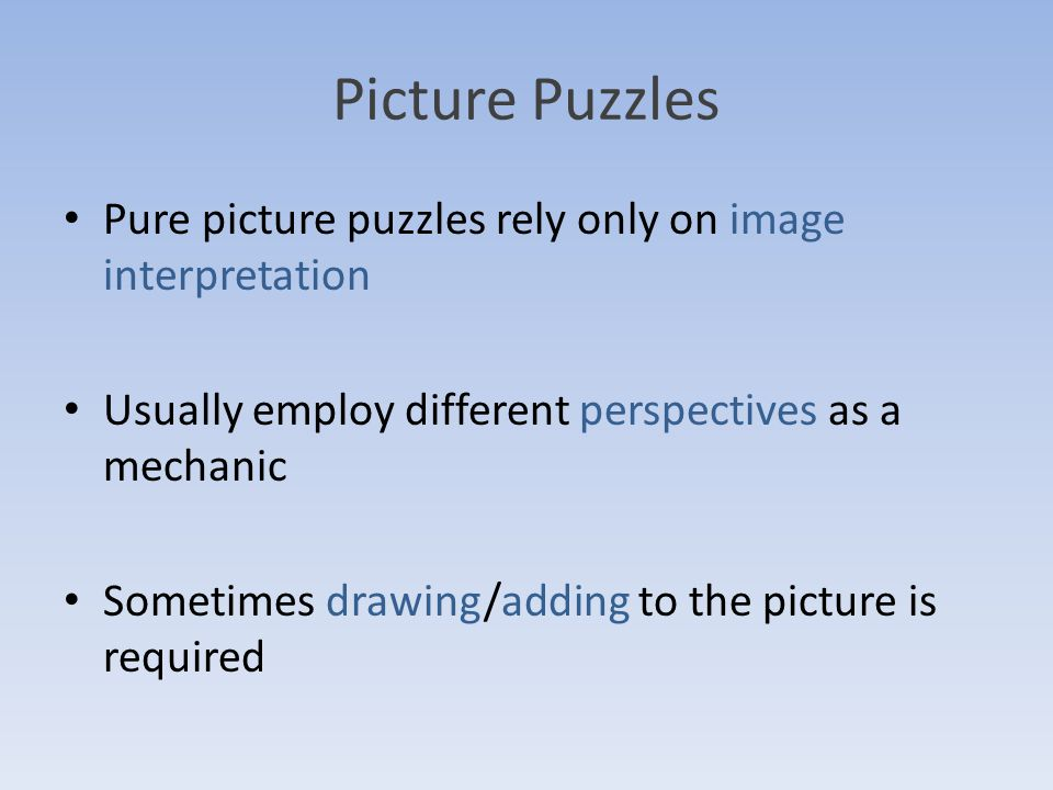 Picture Puzzles Pure picture puzzles rely only on image interpretation Usually employ different perspectives as a mechanic Sometimes drawing/adding to the picture is required