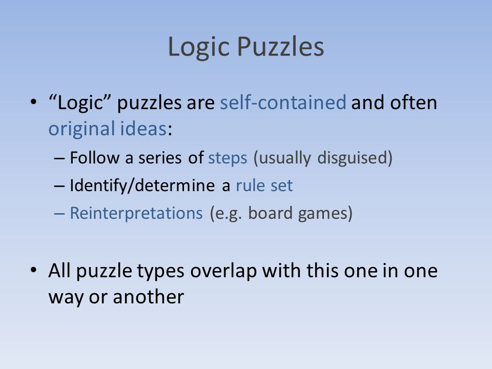 Logic Puzzles Logic puzzles are self-contained and often original ideas: – Follow a series of steps (usually disguised) – Identify/determine a rule set – Reinterpretations (e.g.