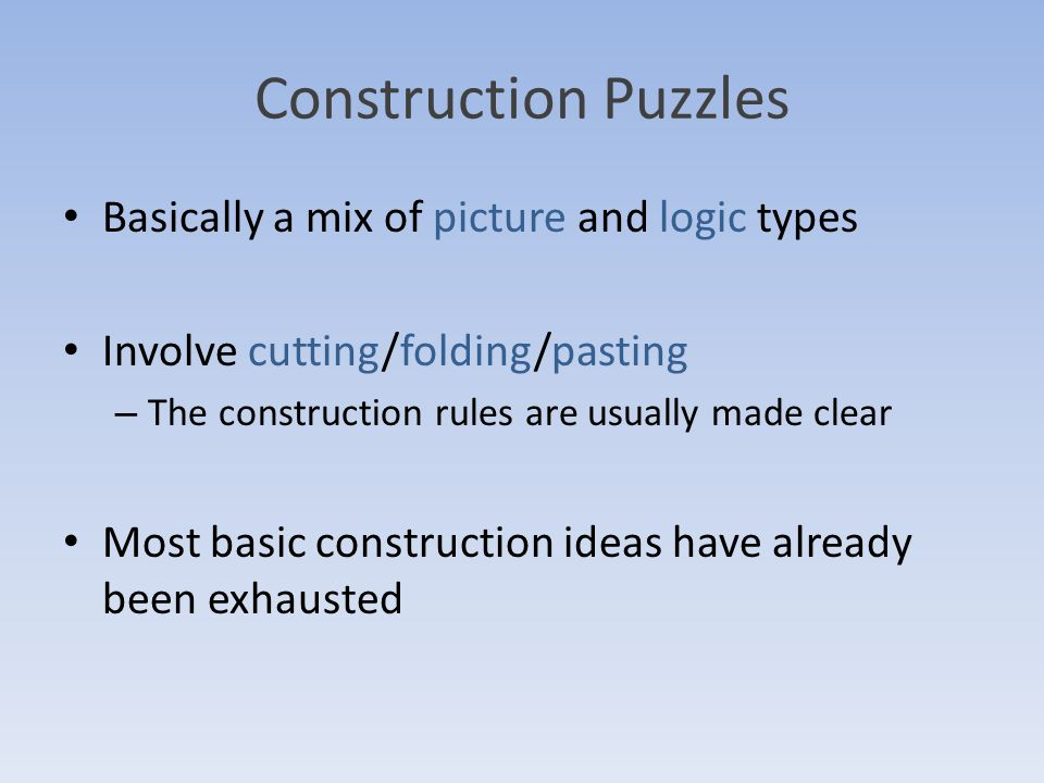 Construction Puzzles Basically a mix of picture and logic types Involve cutting/folding/pasting – The construction rules are usually made clear Most basic construction ideas have already been exhausted