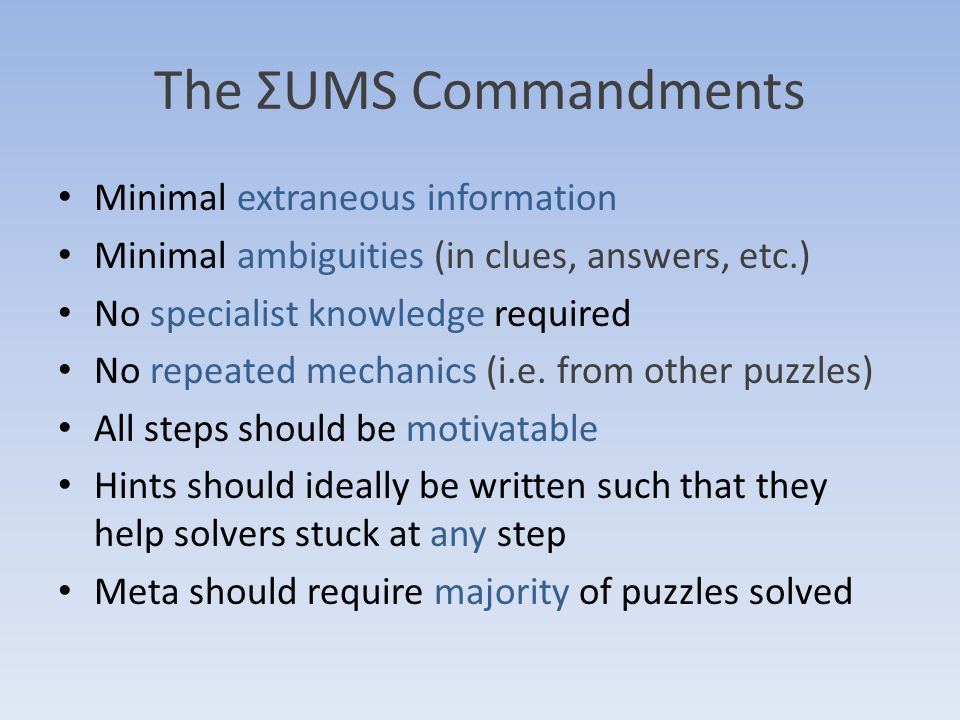 The ΣUMS Commandments Minimal extraneous information Minimal ambiguities (in clues, answers, etc.) No specialist knowledge required No repeated mechanics (i.e.