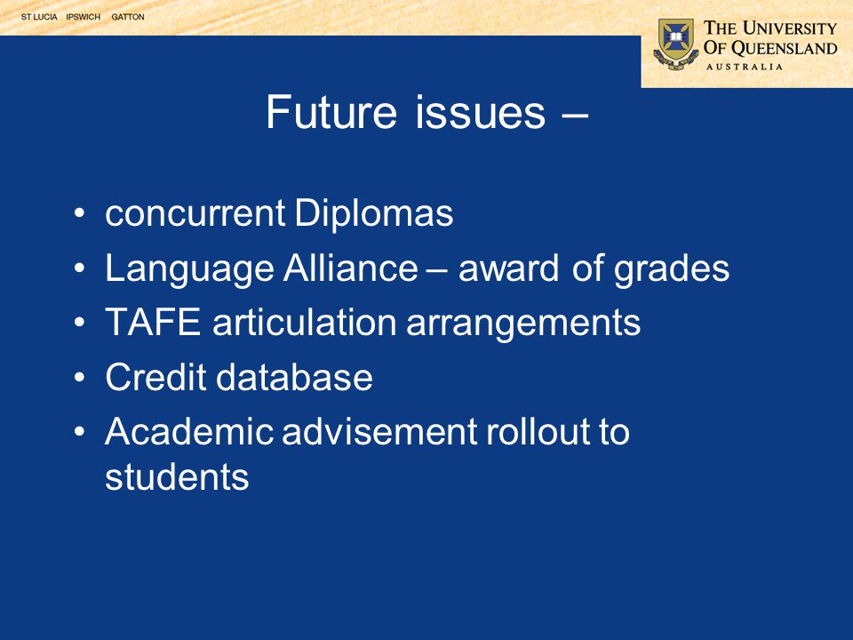 Future issues – concurrent Diplomas Language Alliance – award of grades TAFE articulation arrangements Credit database Academic advisement rollout to students