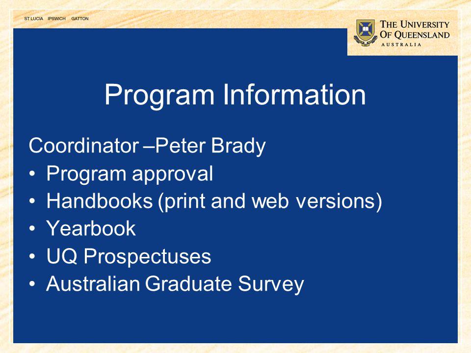 16 Program Information Coordinator –Peter Brady Program approval Handbooks (print and web versions) Yearbook UQ Prospectuses Australian Graduate Surve