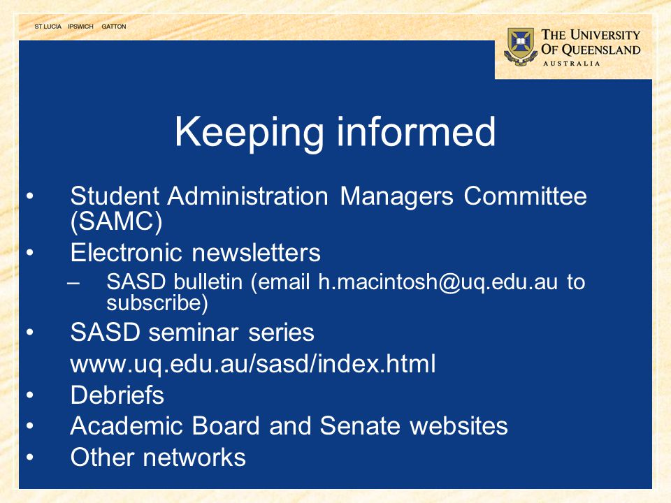 25 Keeping informed Student Administration Managers Committee (SAMC) Electronic newsletters –SASD bulletin (email h.macintosh@uq.edu.au to subscribe)