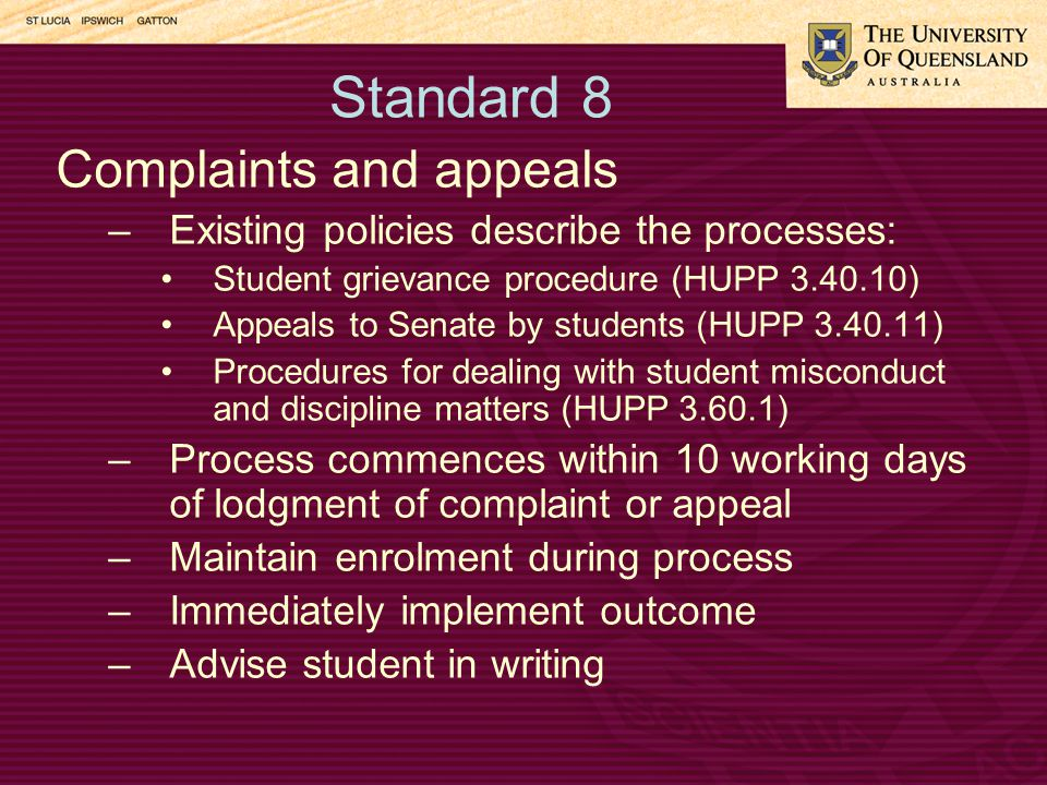 Standard 8 Complaints and appeals –Existing policies describe the processes: Student grievance procedure (HUPP 3.40.10) Appeals to Senate by students (HUPP 3.40.11) Procedures for dealing with student misconduct and discipline matters (HUPP 3.60.1) –Process commences within 10 working days of lodgment of complaint or appeal –Maintain enrolment during process –Immediately implement outcome –Advise student in writing