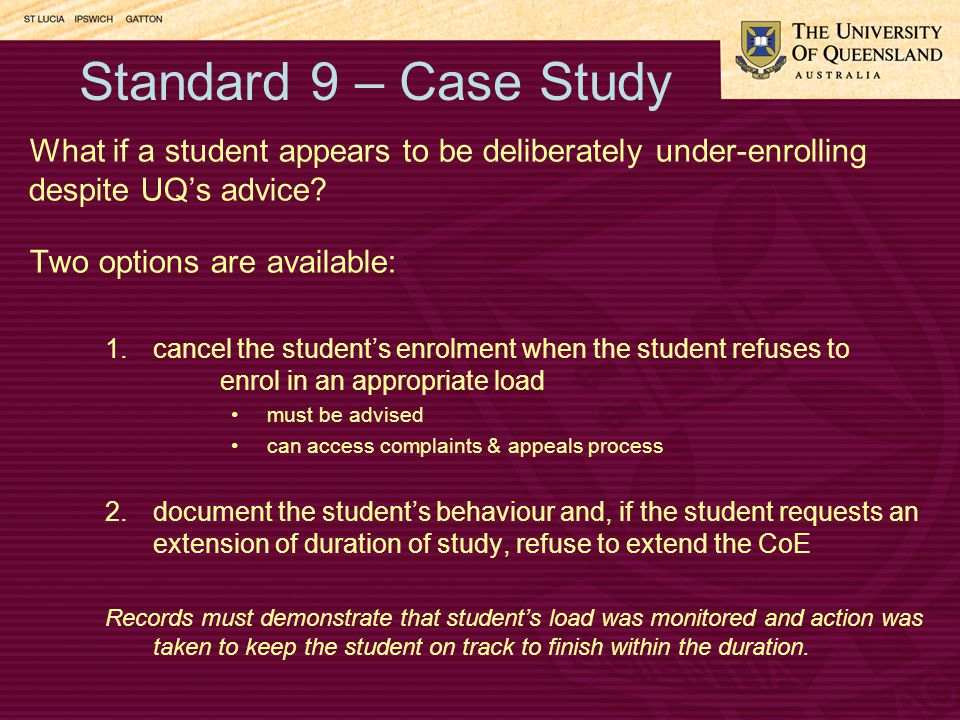 Standard 9 – Case Study What if a student appears to be deliberately under-enrolling despite UQ's advice.