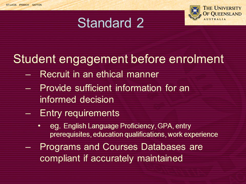 Standard 2 Student engagement before enrolment –Recruit in an ethical manner –Provide sufficient information for an informed decision –Entry requirements eg.