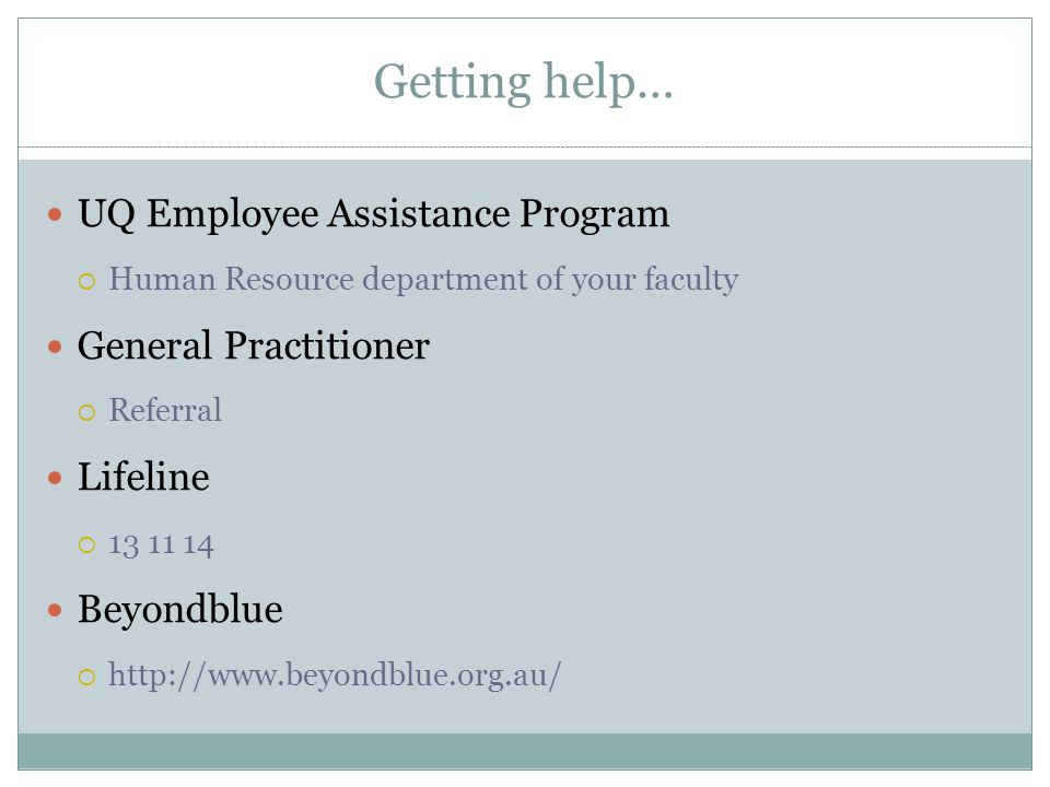 Getting help… UQ Employee Assistance Program  Human Resource department of your faculty General Practitioner  Referral Lifeline  Beyondblue 