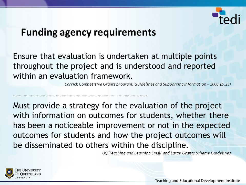 The main purposes of project evaluation Formative (to inform ongoing project decision-making) Monitor project progress Revise/enhance project processes and outcomes Engage key stakeholders early and during project to: –demonstrate respect –intensify participation –collaborate in identifying key indicators of success –progressively expose to new perspectives, or information Make interim reports Summative (to determine/support project findings and outcomes) Report on success/results/value Demonstrate impact Account to sponsors Sustain project outcomes Support related submissions (eg grants for funding for further related projects; promotion; teaching and learning awards) Enlightenment (to learn) Provide opportunities for project team to maximise the learning developed through participation in the project Adapted from The Learning Partnership 2007 and W.