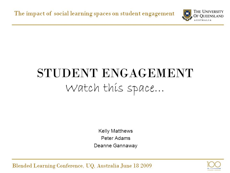 STUDENT ENGAGEMENT Watch this space… Kelly Matthews Peter Adams Deanne Gannaway The impact of social learning spaces on student engagement Blended Learning Conference, UQ, Australia June 18 2009