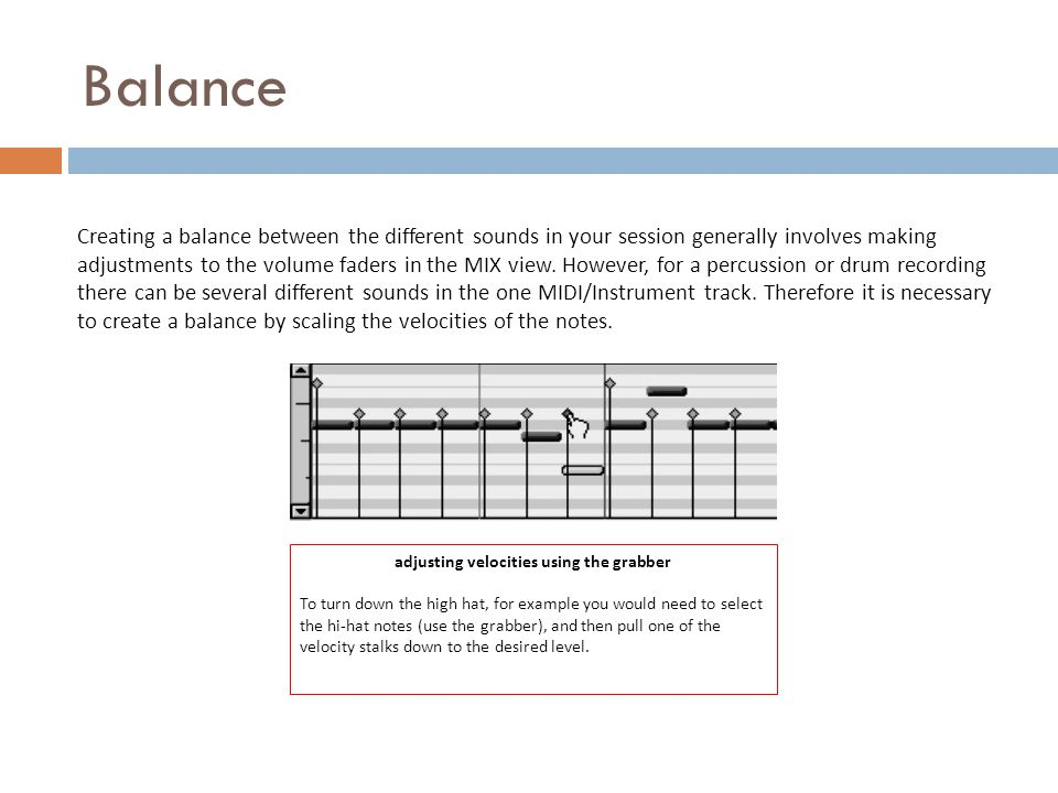 Balance Creating a balance between the different sounds in your session generally involves making adjustments to the volume faders in the MIX view.