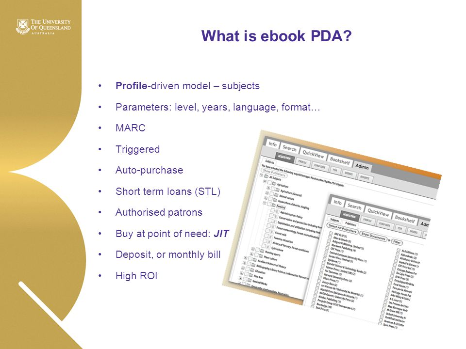What is ebook PDA? Profile-driven model – subjects Parameters: level, years, language, format… MARC Triggered Auto-purchase Short term loans (STL) Aut
