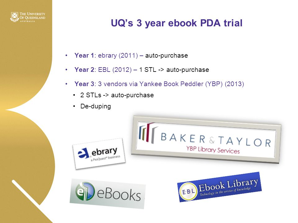 UQ's 3 year ebook PDA trial Year 1: ebrary (2011) – auto-purchase Year 2: EBL (2012) – 1 STL -> auto-purchase Year 3: 3 vendors via Yankee Book Peddle