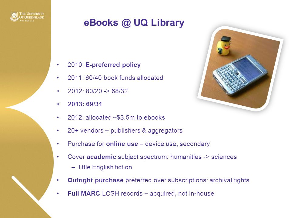eBooks @ UQ Library 2010: E-preferred policy 2011: 60/40 book funds allocated 2012: 80/20 -> 68/32 2013: 69/31 2012: allocated ~$3.5m to ebooks 20+ ve