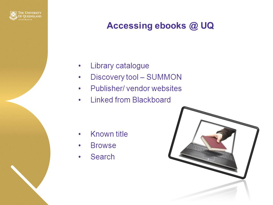 Accessing ebooks @ UQ Library catalogue Discovery tool – SUMMON Publisher/ vendor websites Linked from Blackboard Known title Browse Search