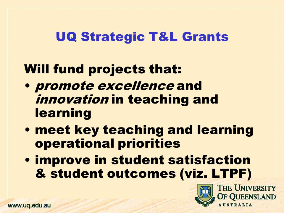 UQ Strategic T&L Grants Will fund projects that: promote excellence and innovation in teaching and learning meet key teaching and learning operational priorities improve in student satisfaction & student outcomes (viz.