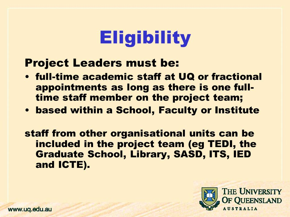 Eligibility Project Leaders must be: full-time academic staff at UQ or fractional appointments as long as there is one full- time staff member on the project team; based within a School, Faculty or Institute staff from other organisational units can be included in the project team (eg TEDI, the Graduate School, Library, SASD, ITS, IED and ICTE).