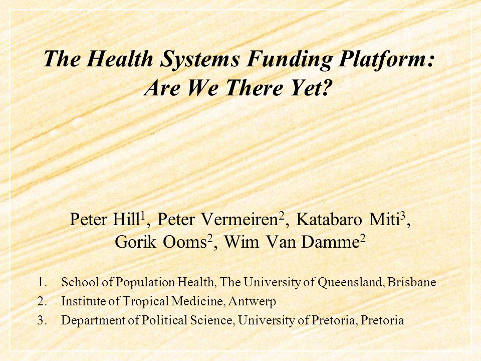 The Health Systems Funding Platform: Are We There Yet? Peter Hill 1, Peter Vermeiren 2, Katabaro Miti 3, Gorik Ooms 2, Wim Van Damme 2 1.School of Pop
