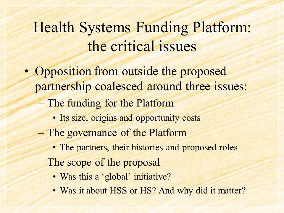 Health Systems Funding Platform: the critical issues Opposition from outside the proposed partnership coalesced around three issues: –The funding for