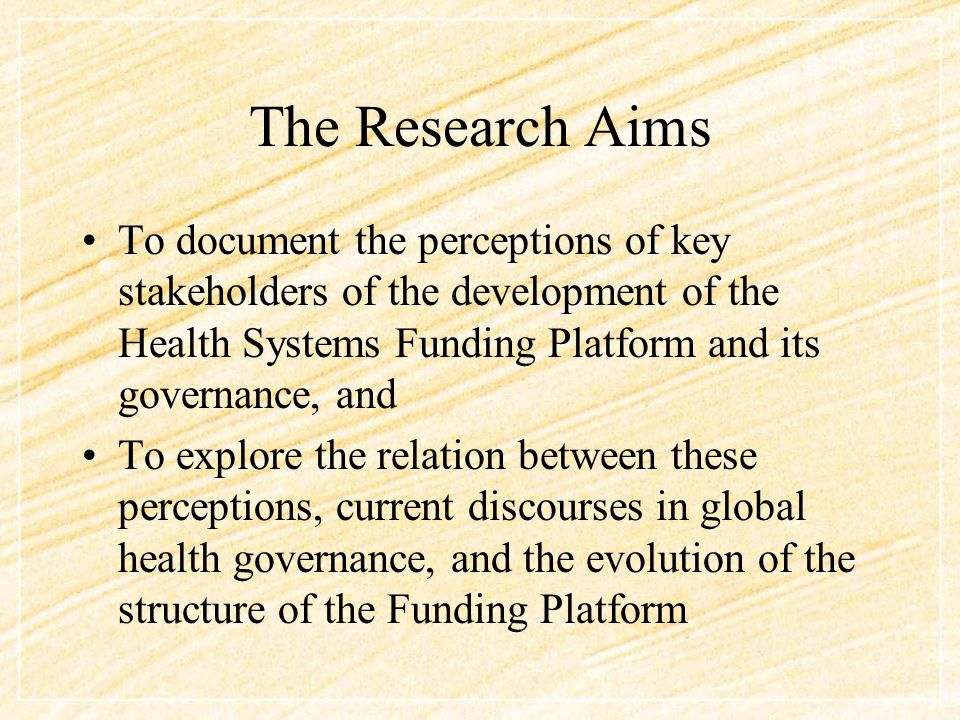 The Research Aims To document the perceptions of key stakeholders of the development of the Health Systems Funding Platform and its governance, and To