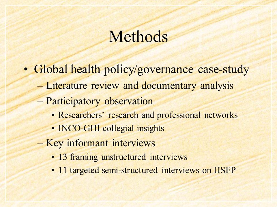 Methods Global health policy/governance case-study –Literature review and documentary analysis –Participatory observation Researchers' research and professional networks INCO-GHI collegial insights –Key informant interviews 13 framing unstructured interviews 11 targeted semi-structured interviews on HSFP