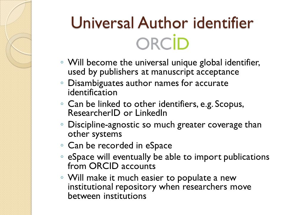 Universal Author identifier ◦ Will become the universal unique global identifier, used by publishers at manuscript acceptance ◦ Disambiguates author names for accurate identification ◦ Can be linked to other identifiers, e.g.