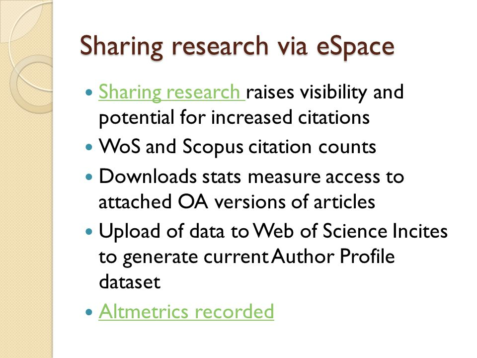 Sharing research via eSpace Sharing research raises visibility and potential for increased citations Sharing research WoS and Scopus citation counts Downloads stats measure access to attached OA versions of articles Upload of data to Web of Science Incites to generate current Author Profile dataset Altmetrics recorded