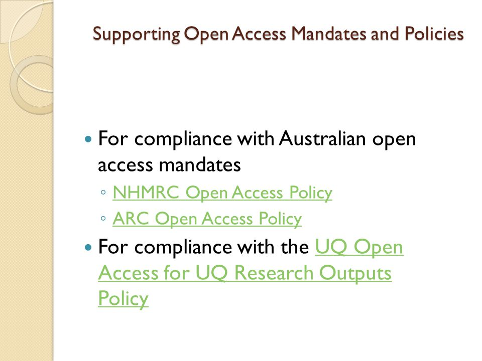 Supporting Open Access Mandates and Policies For compliance with Australian open access mandates ◦ NHMRC Open Access Policy NHMRC Open Access Policy ◦ ARC Open Access Policy ARC Open Access Policy For compliance with the UQ Open Access for UQ Research Outputs PolicyUQ Open Access for UQ Research Outputs Policy
