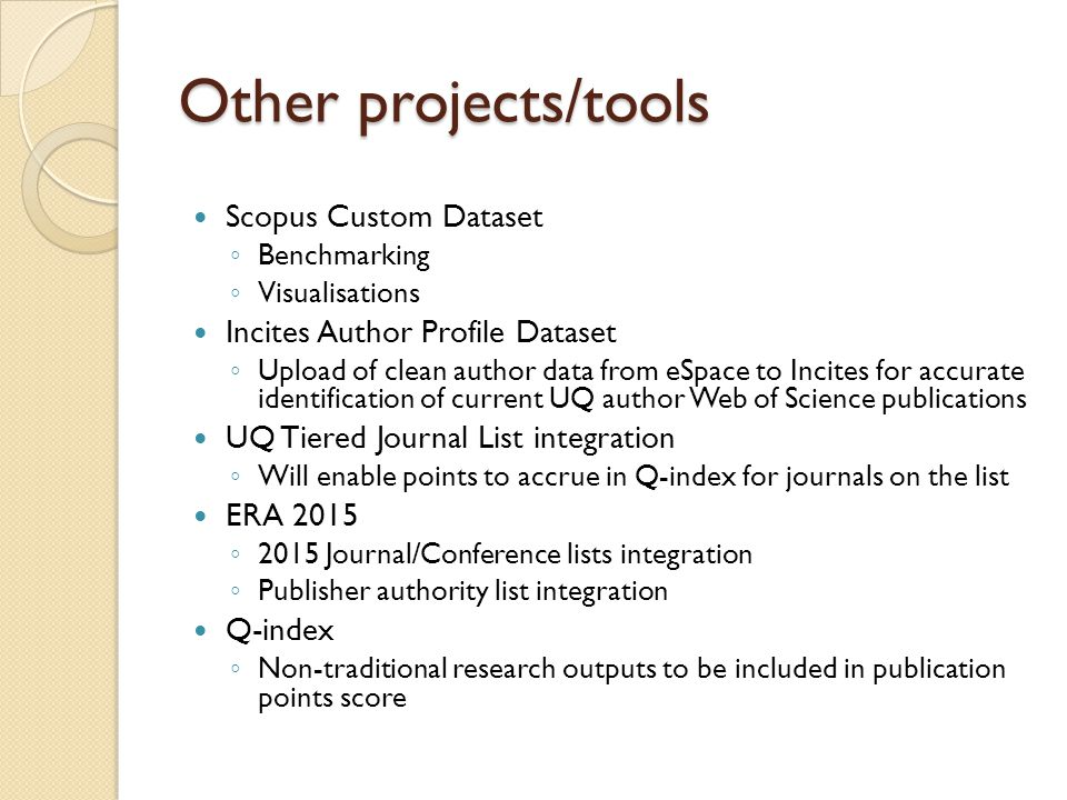 Other projects/tools Scopus Custom Dataset ◦ Benchmarking ◦ Visualisations Incites Author Profile Dataset ◦ Upload of clean author data from eSpace to Incites for accurate identification of current UQ author Web of Science publications UQ Tiered Journal List integration ◦ Will enable points to accrue in Q-index for journals on the list ERA 2015 ◦ 2015 Journal/Conference lists integration ◦ Publisher authority list integration Q-index ◦ Non-traditional research outputs to be included in publication points score